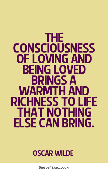 Oscar Wilde picture quote - The consciousness of loving and being loved brings a warmth.. - Life quotes