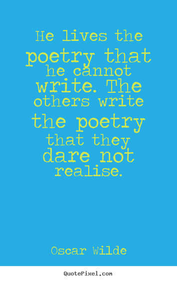 Sayings about life - He lives the poetry that he cannot write. the others write the..