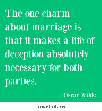 Life quote - The one charm about marriage is that it makes a life of deception absolutely..