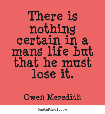 Make custom picture quotes about life - There is nothing certain in a mans life but that he must lose it.