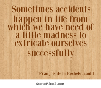 Sometimes accidents happen in life from which we have.. François De La Rochefoucauld top life quotes