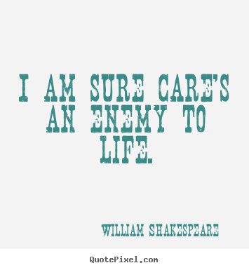 I am sure care's an enemy to life. William Shakespeare top life quotes