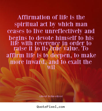 Life quotes - Affirmation of life is the spiritual act by which man ceases to live..