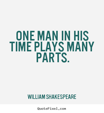 Quote about life - One man in his time plays many parts.