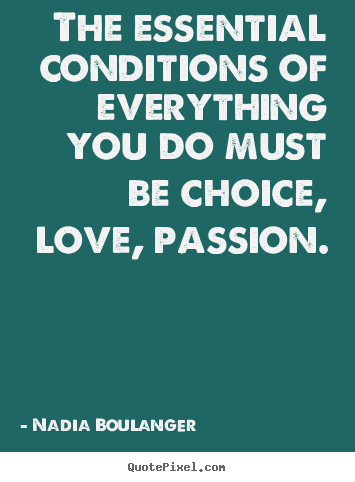 The essential conditions of everything you do must be choice,.. Nadia Boulanger great life quotes