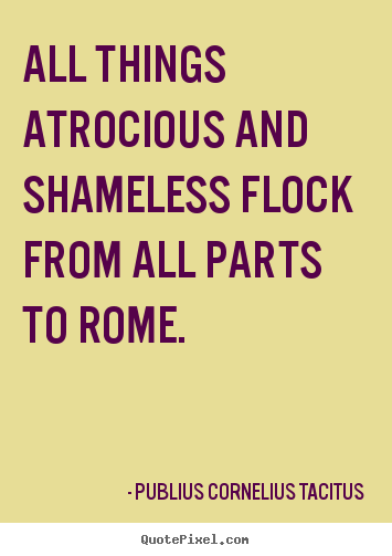 Publius Cornelius Tacitus pictures sayings - All things atrocious and shameless flock from all parts.. - Life quotes