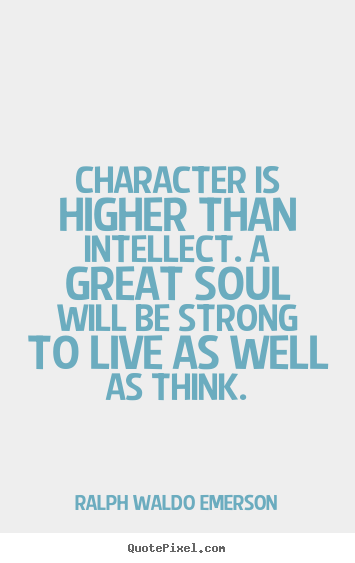 Quotes about life - Character is higher than intellect. a great soul will..
