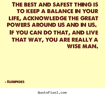 Quote about life - The best and safest thing is to keep a balance in your life,..