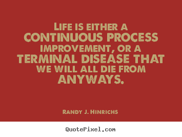 Randy J. Hinrichs picture quotes - Life is either a continuous process improvement, or a terminal.. - Life quote