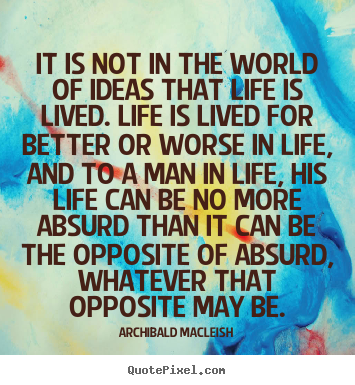 Life quotes - It is not in the world of ideas that life is lived. life..