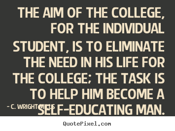 C. Wright Mills picture quotes - The aim of the college, for the individual student, is to eliminate.. - Life quotes