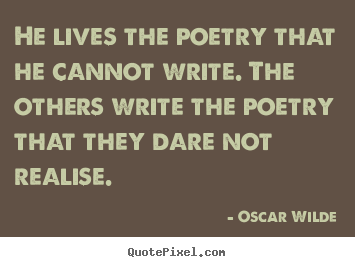He lives the poetry that he cannot write. the others write the.. Oscar Wilde popular life quotes