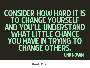 Consider how hard it is to change yourself and you'll.. Unknown  life quote