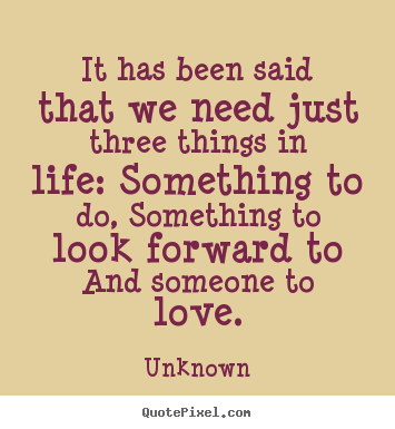 Life sayings - It has been said that we need just three things in life:..