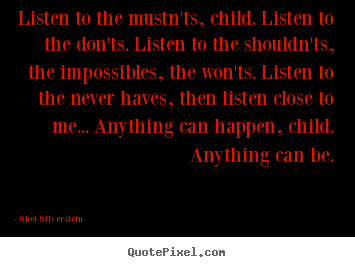 Shel Silverstein picture quotes - Listen to the mustn'ts, child. listen to the don'ts... - Life quotes