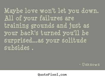 Life quote - Maybe love won't let you down. all of your failures are..