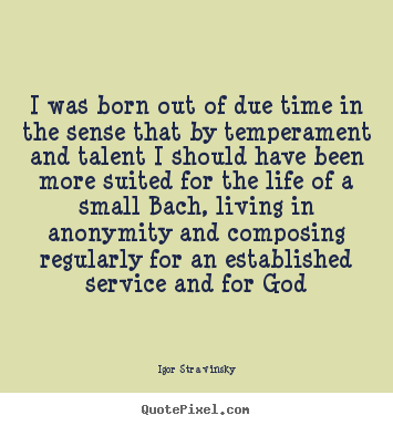 Life quotes - I was born out of due time in the sense that by temperament and talent..