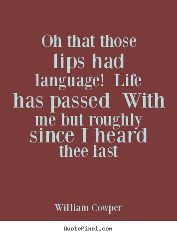 William Cowper photo quote - Oh that those lips had language! life has.. - Life quote