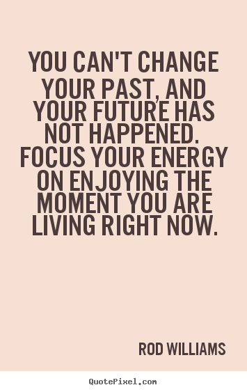 How to make picture quotes about life - You can't change your past, and your future has not happened. focus..