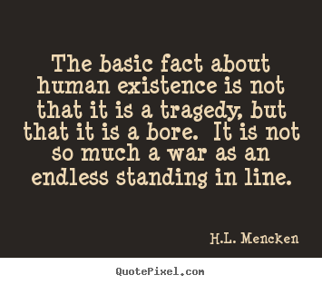 H.L. Mencken image quotes - The basic fact about human existence is not.. - Life quote