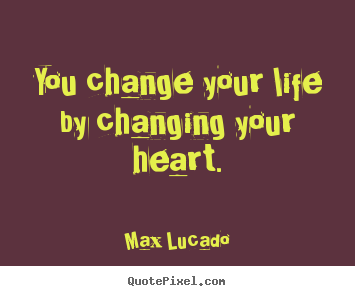 Quote about life - You change your life by changing your heart.