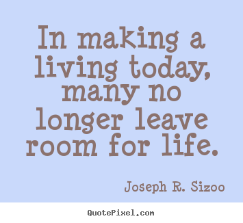 Quotes about life - In making a living today, many no longer leave room for life.