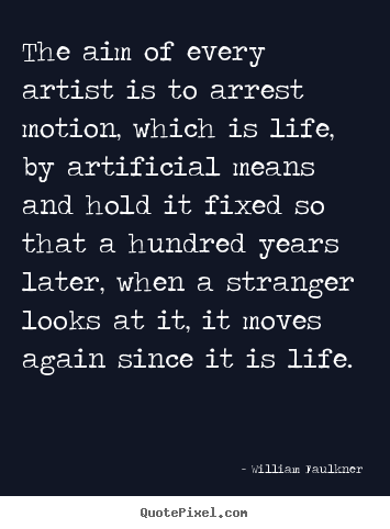The aim of every artist is to arrest motion,.. William Faulkner  life quote