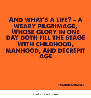 Design picture quotes about life - And what's a life? - a weary pilgrimage,..