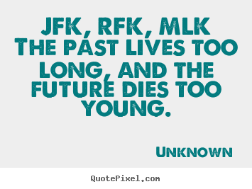Sayings about life - Jfk, rfk, mlkthe past lives too long, and..