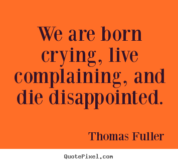 Quotes about life - We are born crying, live complaining, and die disappointed.