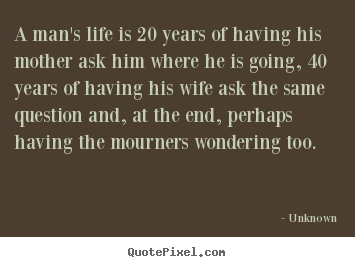 How to design picture quotes about life - A man's life is 20 years of having his mother ask him where he is..