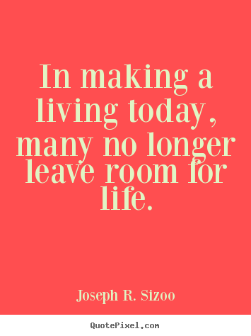 Life quotes - In making a living today, many no longer leave room..