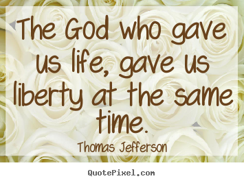 Quotes about life - The god who gave us life, gave us liberty at..