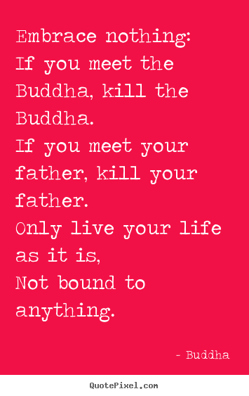 Make picture quotes about life - Embrace nothing: if you meet the buddha, kill the buddha. if..