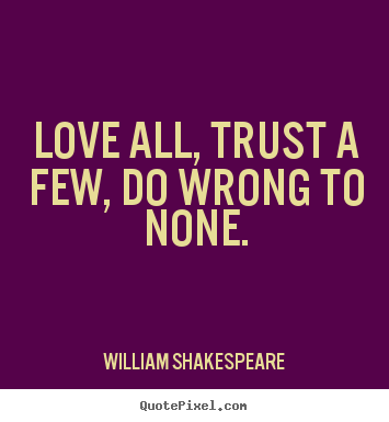 Quotes about life - Love all, trust a few, do wrong to none.