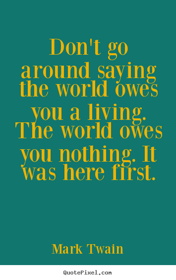 Mark Twain picture quote - Don't go around saying the world owes you a living. the.. - Life quote