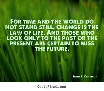John F. Kennedy picture quotes - For time and the world do not stand still... - Life quote