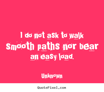 Design custom picture quotes about life - I do not ask to walk smooth paths nor bear an easy load.