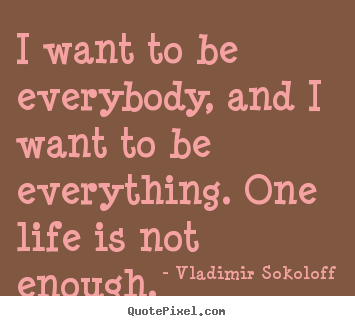 How to make picture quotes about life - I want to be everybody, and i want to be everything. one life..