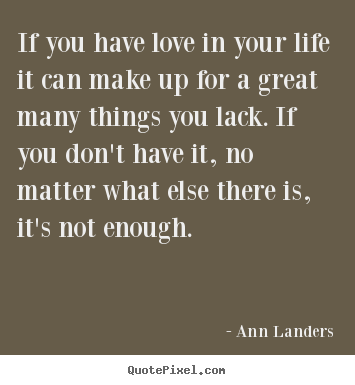 Quotes about life - If you have love in your life it can make up for..