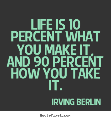 Life is 10 percent what you make it, and 90 percent how you take it. Irving Berlin greatest life quote