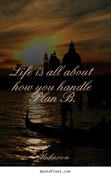 Life quote - Life is all about how you handle plan b.