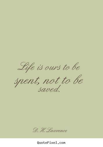 Life is ours to be spent, not to be saved. D. H. Lawrence  life quotes