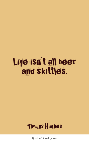 Create picture quotes about life - Life isn't all beer and skittles.