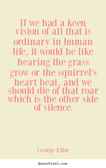 Quote about life - If we had a keen vision of all that is ordinary in human life, it would..