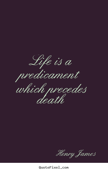Henry James picture quotes - Life is a predicament which precedes death - Life quotes