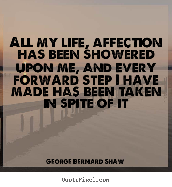 Quotes about life - All my life, affection has been showered upon me, and..