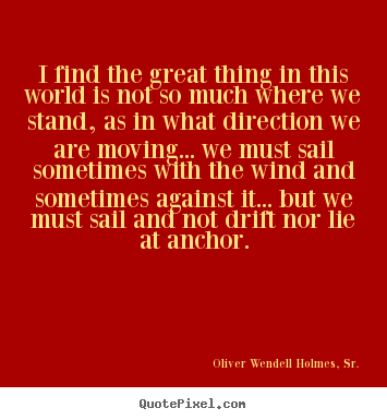 Life quotes - I find the great thing in this world is not so..