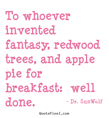 Life quotes - To whoever invented fantasy, redwood trees, and apple..