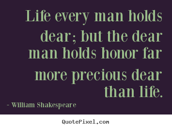 William Shakespeare picture quote - Life every man holds dear; but the dear man holds honor.. - Life quotes